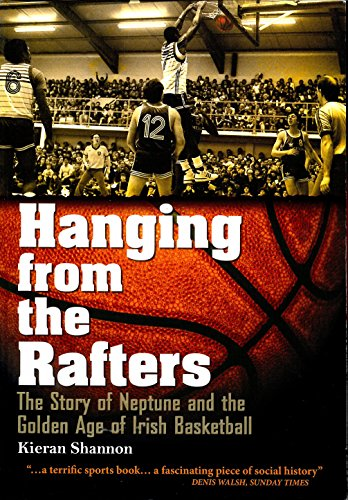 9780956244321: Hanging from the Rafters: The Story of Neptune and the Golden Age of Irish Basketball