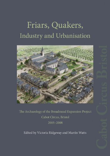 9780956305480: Friars, Quakers, Industry and Urbanisation: The Archaeology of the Broadmead Expansion Project, Cabot Circus, Bristol, 2005-2008 (Cotswold Archaeology Monograph)