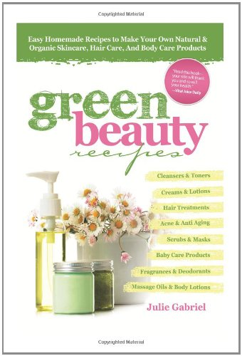 GREEN BEAUTY RECIPES: Easy Homemade Recipes to Make Your Own Organic and Natural Skincare, Hair ...