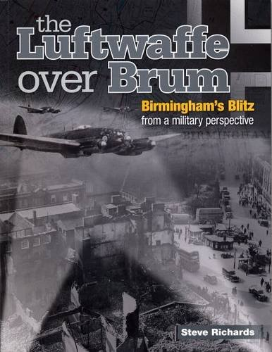 the Luftwaffe Over Brum: Birmingham's Blitz from a Military Perspective: Steve Richards