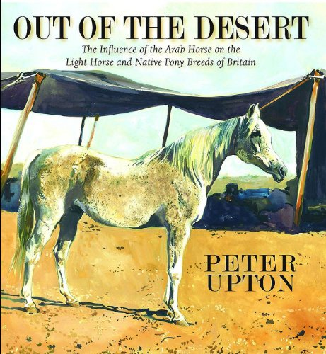 9780956417008: Out of the Desert: The Influence of the Arab Horse on the Light Horse and Native Pony Breeds of Britain