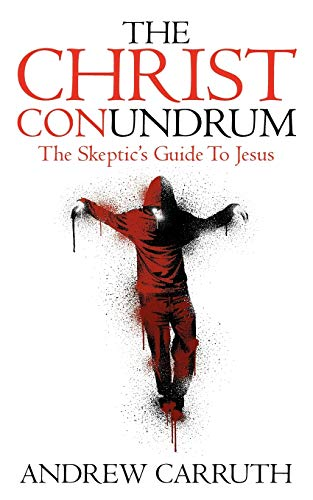 The Christ Conundrum: The Skeptic's Guide to Jesus: Andrew Carruth