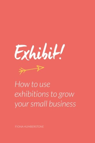 9780956454515: Exhibit!: How to use exhibitions to grow your small business