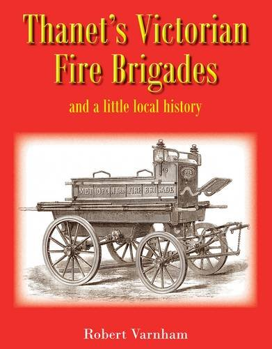 Thanet's Victorian Fire Brigades: And A Little Local History (FINE COPY OF HARDBACK FIRST EDITION...