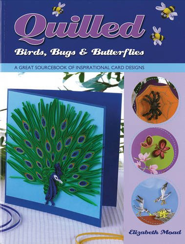 Quilled Birds, Bugs & Butterflies: A Great Sourcebook of Inspirational Card Designs: Moad, ...