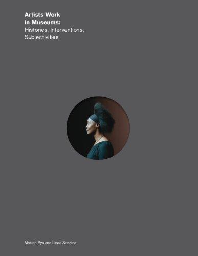 Artists Work in Museums: Histories, Interventions, Subjectivities: Pye, Matilda; Sandino, Linda