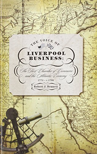 The Voice of Liverpool Business: The First Chamber of Commerce and the Atlantic Economy: 1774 - c...
