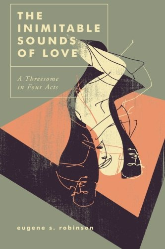 The Inimitable Sounds of Love: A Threesome in Four Acts: Robinson, Eugene S.