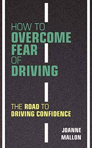 How to Overcome Fear of Driving: The Road to Driving Confidence: Mallon, Joanne
