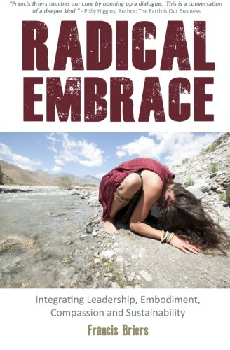 9780956779977: Radical Embrace - Integrating Leadership, Embodiment, Compassion, and Sustainability