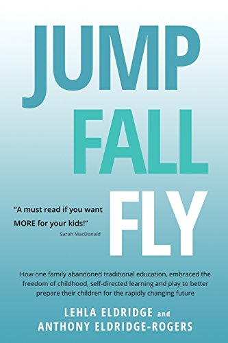 9780956784445: Jump, Fall, Fly, From Schooling to Homeschooling to Unschooling