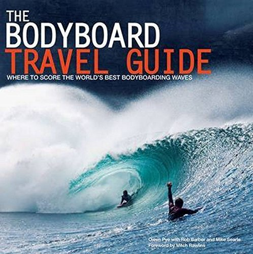 The Bodyboard Travel Guide: The 100 Most Awesome Waves on the Planet: Pye, Owen
