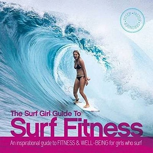 The Surf Girl Fitness Handbook: An Inspirational Guide to Fitness and Well-being for Girls Who Surf...