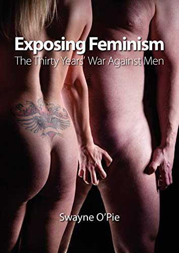Exposing Feminism: The Thirty Years War Against Men: Swayne O'Pie