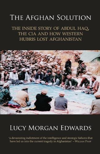 9780956844903: The Afghan Solution: The Inside Story of Abdul Haq, the CIA, and How Western Hubris Lost Afghanistan
