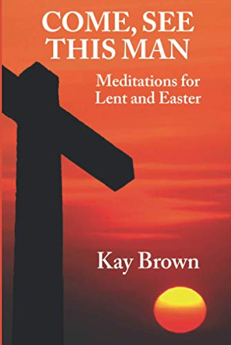 Come, See This Man: Meditations for Lent and Easter (9780956856081) by Kay Brown