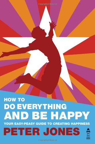 9780956885609: How To Do Everything And Be Happy - Your easy-peasy guide to creating happiness