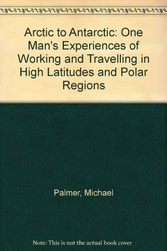 9780956920102: Arctic to Antarctic: One Man's Experiences of Working and Travelling in High Latitudes and Polar Regions