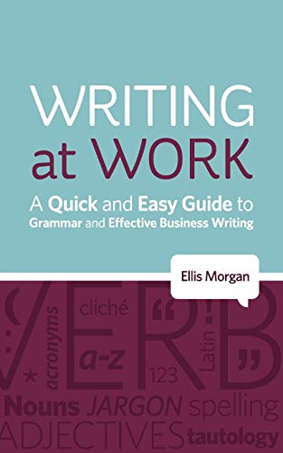 Writing at Work: A Quick and Easy Guide to Grammar and Effective Business Writing: Ellis Morgan