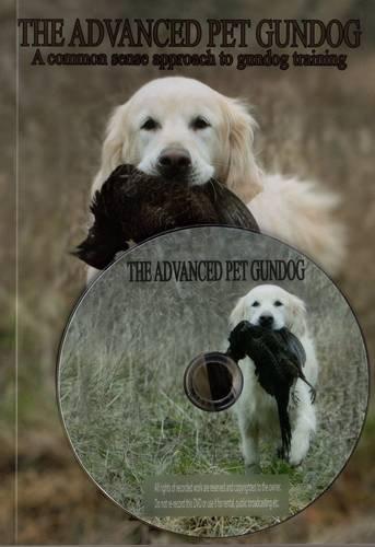 9780957005143: The Advanced Pet Gundog with DVD: A Common Sense Approach to Gundog Training (Follows the Pet Gundog)