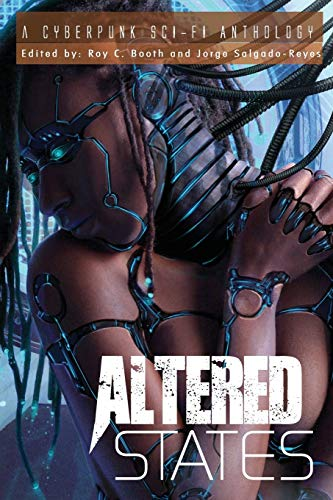 Altered States: a cyberpunk sci-fi anthology: Booth, Roy C.; Salgado-Reyes, Jorge
