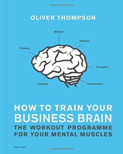 How to Train Your Business Brain: The Work-Out Programme for Your Mental Muscles
