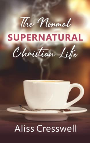 The Normal Supernatural Christian Life: Aliss Cresswell