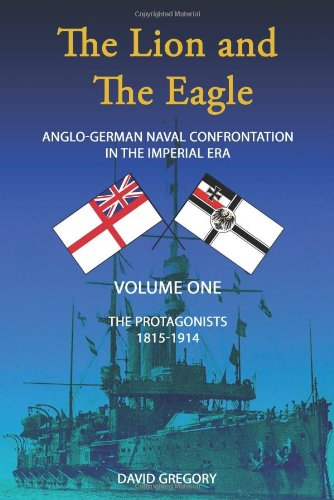 9780957286405: The Lion and the Eagle: The Protagonists Volume One: Anglo-German Naval Confrontation in the Imperial Era - 1815-1914