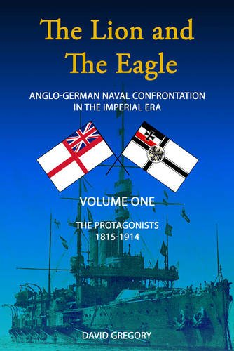 9780957286412: The Lion and the Eagle: The Protagonists Volume One: Anglo-German Naval Confrontation in the Imperial Era - 1815-1914