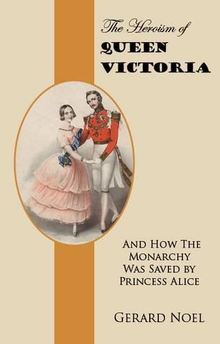 The Heroism of Queen Victoria: And How the Monarchy Was Saved by Princess Alice: Noel, Gerard