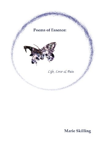 Poems of Essence: Life, Love Pain: Marie Skilling