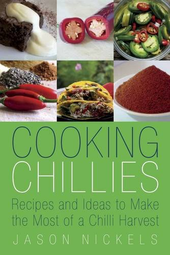 Cooking Chillies: Recipes and Ideas to Make the Most of a Chilli Harvest: Nickels, Jason