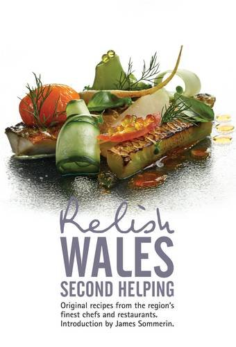 Relish Wales - Second Helping: Original Recipes from the Regions Finest Chefs and Restaurants: ...