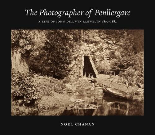 The Photographer of Penllergare: A Life of John Dillwyn Llewelyn 1810-1882: Chanan, Noel