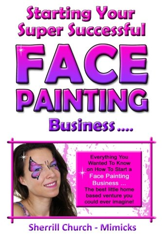 Starting Your Super Successful Face Painting Business (Growing Your Highly Profitable Face Painting...