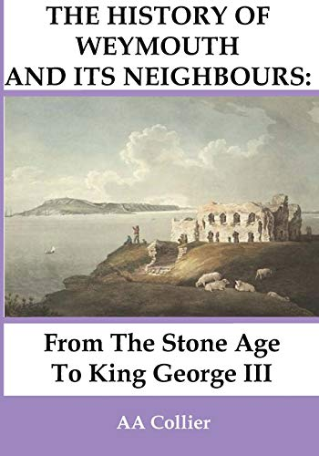 From the Stone Age to King George III: A History of Weymouth and Its Neighbours: A. a. Collier