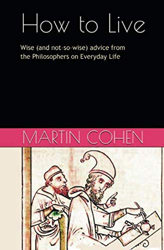 9780957692756: How to Live: Wise (and not so wise) Advice from the Philosophers on Everyday Life