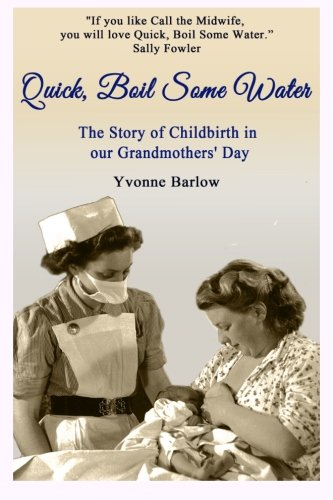 9780957695771: Quick, Boil Some Water: The Story of Childbirth in our Grandmothers' Day