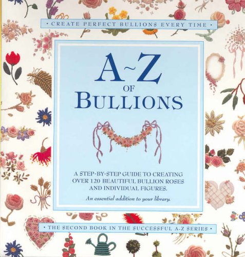 9780957715998: A-Z of Bullions: Step by step guide to creating over 120 beautiful bullion roses +individual figures (A-Z Embroidery Series)