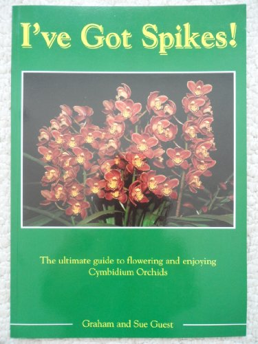 9780957777309: I've Got Spikes! The Ultimate Guide to Flowering and Enjoying Cymbidium Orchids