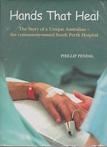 Hands that Heal : The Story of a Unique Australian ¿ the Community-owned South Perth Hospital