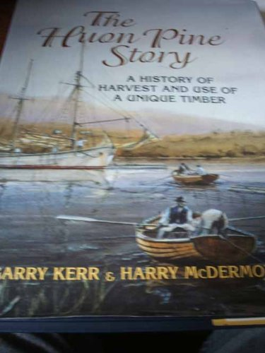 The Huon Pine Story: A History Of: Kerr, Garry &