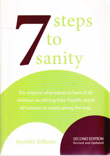 Seven Steps to Sanity: For Anyone who Wants to Have It All Without Sacrificing Their Health, Sens...