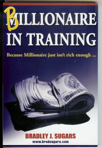 Billionaire in Training. Because Millionaire Just Isn't: Sugars, Bradley L.
