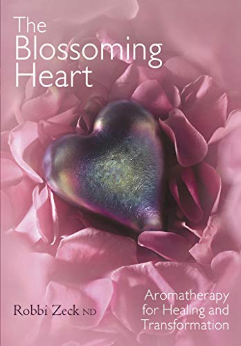 THE BLOSSOMING HEART Aromatherapy for Healing and: Robbi, ND Zeck
