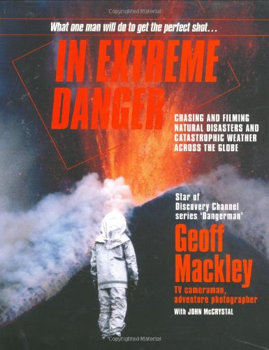 9780958250986: In Extreme Danger: Chasing and Filming Natural Disasters and Catastrophic Weather Across the Globe: Chasing and Filming Natural Disasters and Catastrophic Weather Around the Globe