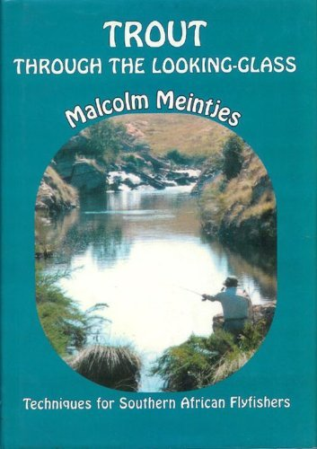 Trout Through the Looking-Glass: Tackle and techniques for Southern African Flyfishers: Meintjes, ...