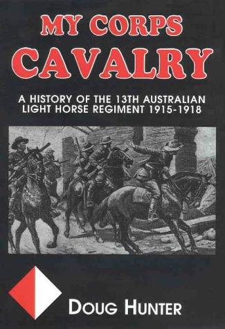 9780958529624: My Corps Cavalry: History of 13th Australian Light Horse Regiment 1915-1918