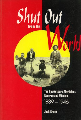 Shut out from the World: the Hawkesbury Aborigines Reserve and Mission 1889-1946: The Hawkesbury ...