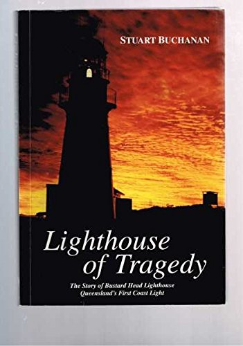 Lighthouse of Tragedy : The Story of Bustard Head Lighthouse, Queensland's First Coast Light